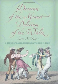 Decorum of the Minuet, Delirium of the Waltz (A Study of Dance-Music Relations in 3/4 Time) by Eric J. McKee, 9780253356925