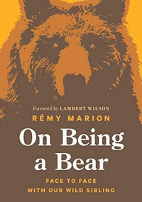 On Being a Bear (Face to Face with Our Wild Sibling) by Rémy Marion, Lambert Wilson, 9781771646987