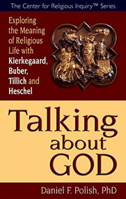 Talking about God (Exploring the Meaning of Religious Life with Kierkegaard, Buber, Tillich and Heschel) by Ph.D. Polish, Daniel F., 9781594732720