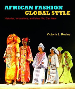African Fashion, Global Style (Histories, Innovations, and Ideas You Can Wear) by Victoria L. Rovine, 9780253014092
