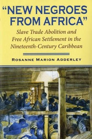 New Negroes from Africa (Slave Trade Abolition and Free African Settlement in the Nineteenth-Century Caribbean) by Rosanne Marion Adderley, 9780253218278