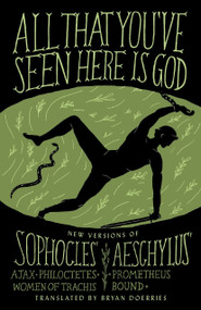 All That You've Seen Here Is God (New Versions of Four Greek Tragedies Sophocles' Ajax, Philoctetes, Women of Trachis; Aeschylus' Prometheus Bound) by Bryan Doerries, Sophocles, Aeschylus, 9780307949738