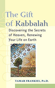 The Gift of Kabbalah (Discovering the Secrets of Heaven, Renewing Your Life on Earth) by PhD Frankiel, Tamar, 9781683363682