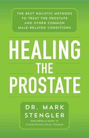 Healing the Prostate (The Best Holistic Methods to Treat the Prostate and Other Common Male-Related Conditions) by Dr. Mark Stengler, 9781401960346