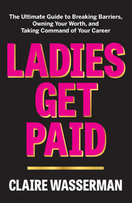 Ladies Get Paid (The Ultimate Guide to Breaking Barriers, Owning Your Worth, and Taking Command of Your Career) by Claire Wasserman, 9781982126902