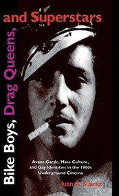 Bike Boys, Drag Queens, and Superstars (Avant-Garde, Mass Culture, and Gay Identities in the 1960s Underground Cinema) by Juan A. Suarez, 9780253329714