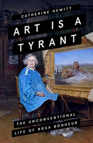 Art is a Tyrant (The Unconventional Life of Rosa Bonheur) by Catherine Hewitt, 9781785786211