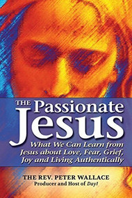 The Passionate Jesus (What We Can Learn from Jesus about Love, Fear, Grief, Joy and Living Authentically) - 9781594733932 by The Rev. Peter Wallace, 9781594733932