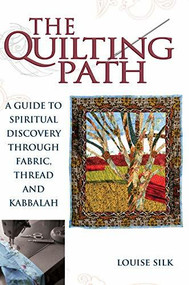The Quilting Path (A Guide to Spiritual Discover through Fabric, Thread and Kabbalah) by Louise Silk, 9781683364160