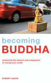 Becoming Buddha (Awakening the Wisdom and Compassion to Change your World) by Robert Sachs, 9781906787530