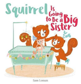 Squirrel Is Going to Be a Big Sister by Sam Loman, Sam Loman, 9781605376318