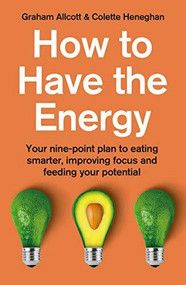 How To Have The Energy (Your nine-point plan to eating smarter, improving focus and feeding your potential) by Colette Heneghan, Graham Allcott, 9781785787003