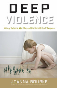 Deep Violence (Military Violence, War Play, and the Social Life of Weapons) by Joanna Bourke, 9781619024632