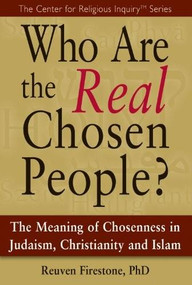 Who Are the Real Chosen People? (The Meaning of Choseness in Judaism, Christianity and Islam) by Reuven Firestone, 9781594732904