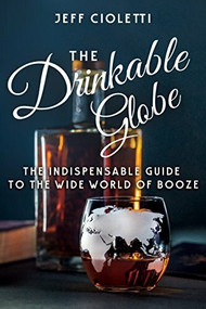 The Drinkable Globe (The Indispensable Guide to the Wide World of Booze) by Jeff Cioletti, Lew Bryson, 9781681625706