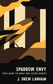Sparrow Envy (Field Guide to Birds and Lesser Beasts) by J. Drew Lanham, 9781938235818