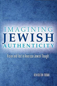 Imagining Jewish Authenticity (Vision and Text in American Jewish Thought) by Ken Koltun-Fromm, 9780253015709