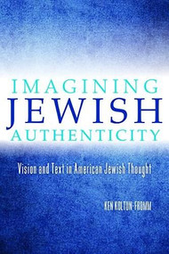Imagining Jewish Authenticity (Vision and Text in American Jewish Thought) - 9780253015747 by Ken Koltun-Fromm, 9780253015747