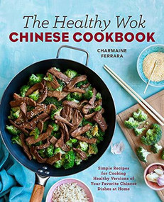 The Healthy Wok Chinese Cookbook (Fresh Recipes to Sizzle, Steam, and Stir-Fry Restaurant Favorites at Home) by Charmaine Ferrara, 9781623158989