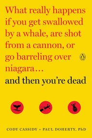 And Then You're Dead (What Really Happens If You Get Swallowed by a Whale, Are Shot from a Cannon, or Go Barreling over Niagara) by Cody Cassidy, Paul Doherty, 9780143108443
