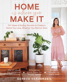 Home Is Where You Make It (DIY Ideas & Styling Secrets to Create a Home You Love, Whether You Rent or Own) by Geneva Vanderzeil, 9781982144814