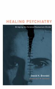Healing Psychiatry (Bridging the Science/Humanism Divide) by David H Brendel, 9780262513258
