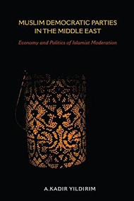 Muslim Democratic Parties in the Middle East (Economy and Politics of Islamist Moderation) by A. Kadir Yildirim, 9780253023094