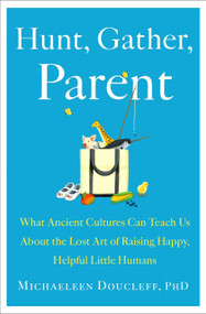 Hunt, Gather, Parent (What Ancient Cultures Can Teach Us About the Lost Art of Raising Happy, Helpful Little Humans) by Michaeleen Doucleff, 9781982149673
