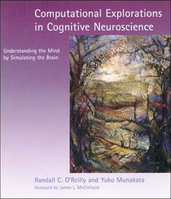 Computational Explorations in Cognitive Neuroscience (Understanding the Mind by Simulating the Brain) by Randall C. O'Reilly, Yuko Munakata, James L. Mcclelland, 9780262650540