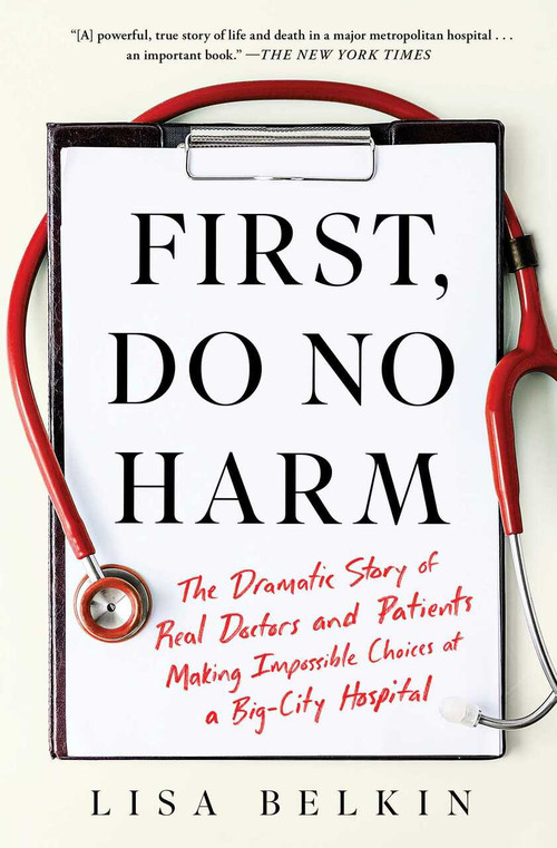 First, Do No Harm (The Dramatic Story of Real Doctors and Patients Making Impossible Choices at a Big-City Hospital) - 9781982153373 by Lisa Belkin, 9781982153373