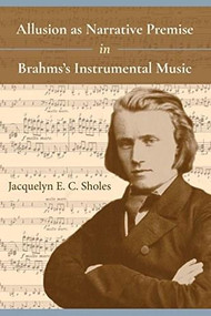 Allusion as Narrative Premise in Brahms's Instrumental Music by Jacquelyn E. C. Sholes, 9780253033154