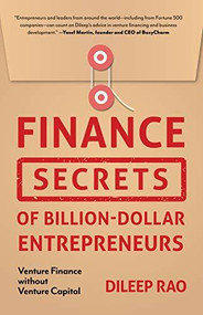 Finance Secrets of Billion-Dollar Entrepreneurs (Venture Finance Without Venture Capital (Capital Productivity, Business Start Up, Entrepreneurship, Financial Accounting)) by Dileep Rao, 9781642501995