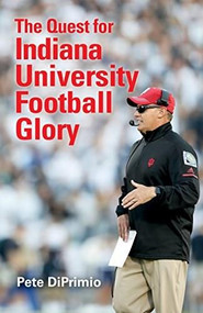 The Quest for Indiana University Football Glory by Pete DiPrimio, 9780253034588