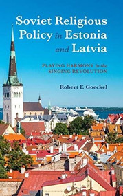 Soviet Religious Policy in Estonia and Latvia (Playing Harmony in the Singing Revolution) by Robert F. Goeckel, 9780253036155