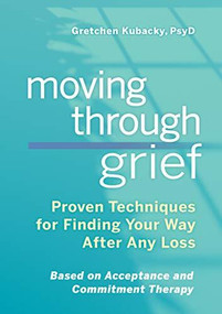 Moving Through Grief (Proven Techniques for Finding Your Way After Any Loss) by Gretchen Kubacky, 9781641525039