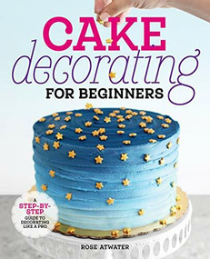 Cake Decorating for Beginners (A Step-by-Step Guide to Decorating Like a Pro) by Rose Atwater, 9781641525893