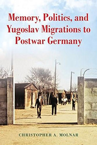 Memory, Politics, and Yugoslav Migrations to Postwar Germany by Christopher A. Molnar, 9780253037718