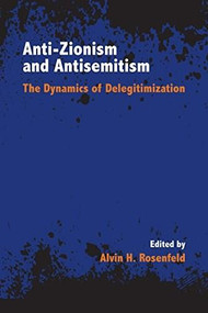 Anti-Zionism and Antisemitism (The Dynamics of Delegitimization) by Alvin H. Rosenfeld, 9780253040022