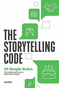 The Storytelling Code (10 Simple Rules to Shape and Tell a Brilliant Story) by Dana Norris, 9781641524711