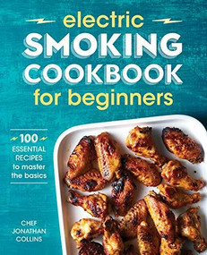 Electric Smoking Cookbook for Beginners (100 Essential Recipes to Master the Basics) by Jonathan Collins, 9781641529976