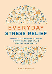 Everyday Stress Relief (Essential Techniques to Boost Emotional Resiliency and Improve Your Health) by Ruth C. White, 9781646115761
