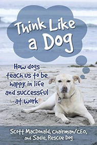 Think Like a Dog (How Dogs Teach Us to Be Happy in Life and Successful at Work) by Scott D. MacDonald, 9780253040039