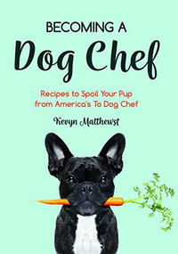 Becoming a Dog Chef (Stories and Recipes to Spoil Your Pup from America's Top Dog Chef) by Kevyn Matthews, 9781642504415