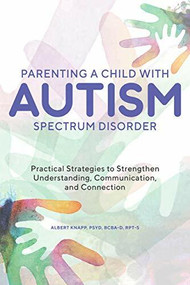 Parenting a Child with Autism Spectrum Disorder (Practical Strategies to Strengthen Understanding, Communication, and Connection) by Albert Knapp, 9781646113620