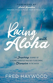 Racing with Aloha (The Inspiring Journey of a Humble Barefoot Maui boy to Becoming a Champion in the Water) by Fred Haywood, 9781631953712