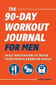 The 90-Day Workout Journal for Men (Daily Motivation to Track Your Food & Exercise Goals) by Vance Hinds, 9781648762208