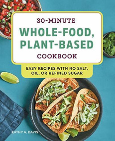 30-Minute Whole-Food, Plant-Based Cookbook (Easy Recipes With No Salt, Oil, or Refined Sugar) by Kathy A. Davis, 9781648760099