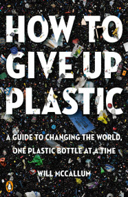 How to Give Up Plastic (A Guide to Changing the World, One Plastic Bottle at a Time) by Will McCallum, 9780143134336