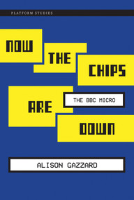 Now the Chips Are Down (The BBC Micro) by Alison Gazzard, 9780262034036
