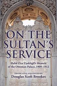 On the Sultan's Service (Halid Ziya Uşaklıgil's Memoir of the Ottoman Palace, 1909-1912) by Douglas S. Brookes, 9780253045508